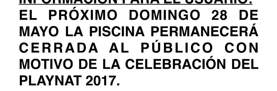 EL DOMINGO 28 DE MAYO LA PISCINA PERMANECERÁ CERRADA AL PÚBLICO CON MOTIVO DE LA CELEBRACIÓN DEL PLAYNAT 2017.